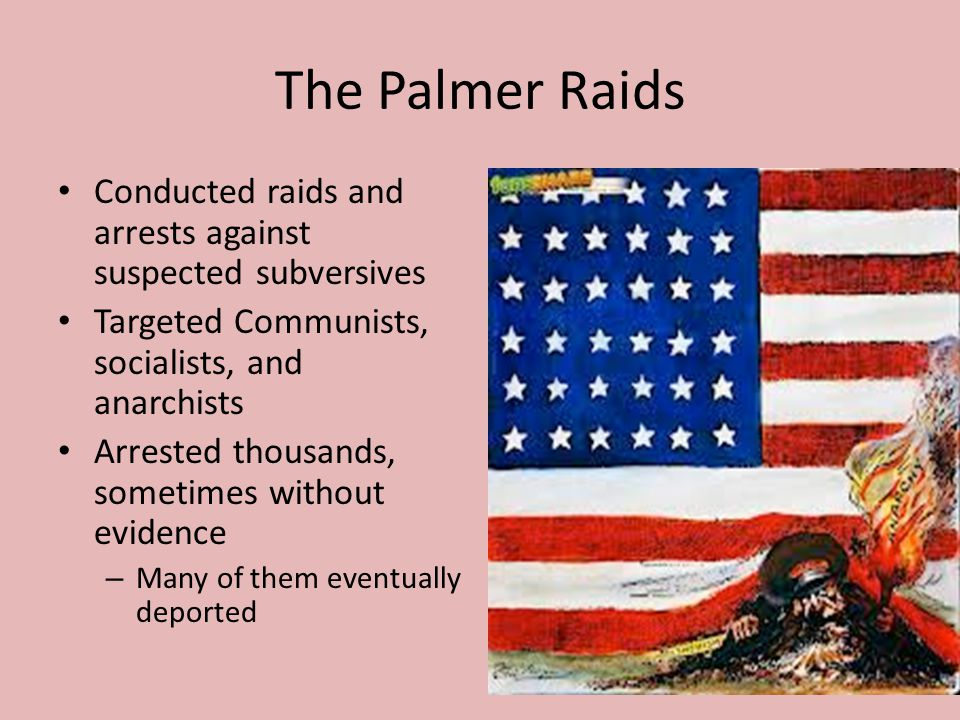 The Palmer Raids Conducted raids and arrests against suspected subversives. Targeted Communists, socialists, and anarchists.
