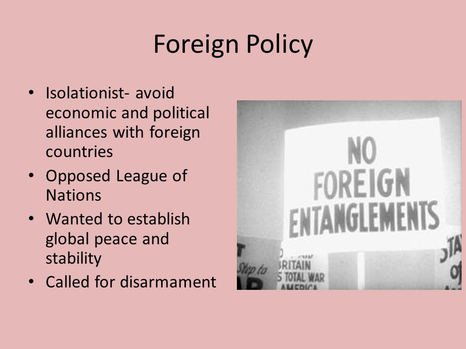 Foreign Policy Isolationist- avoid economic and political alliances with foreign countries. Opposed League of Nations.