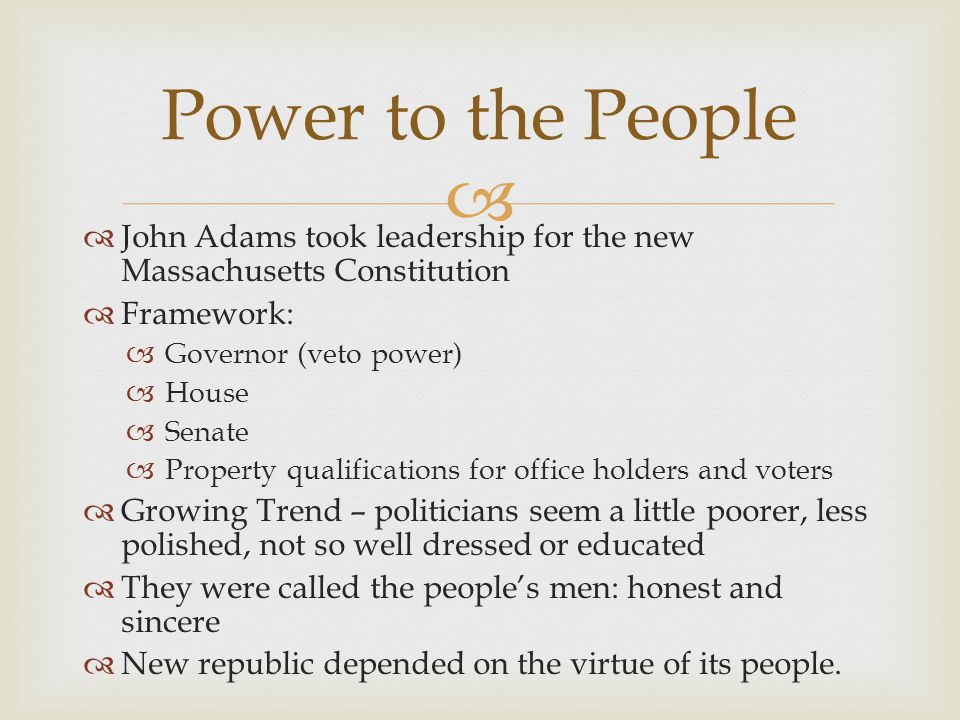 Power to the People John Adams took leadership for the new Massachusetts Constitution. Framework: Governor (veto power)