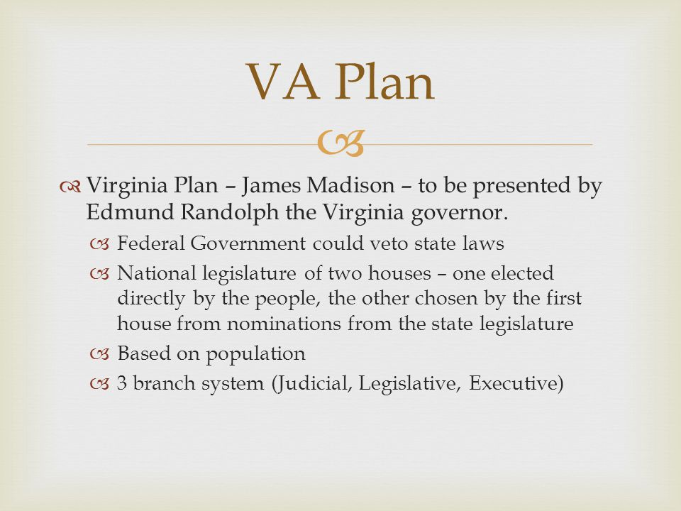 VA Plan Virginia Plan – James Madison – to be presented by Edmund Randolph the Virginia governor. Federal Government could veto state laws.