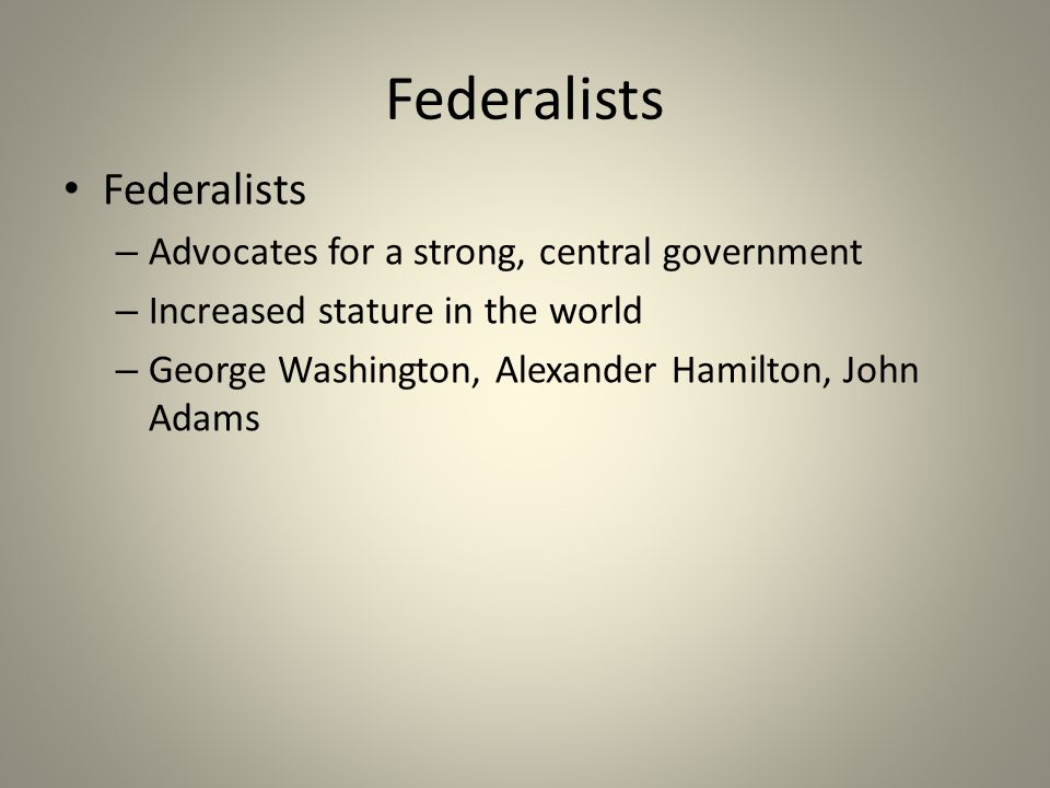 Federalists Federalists Advocates for a strong, central government