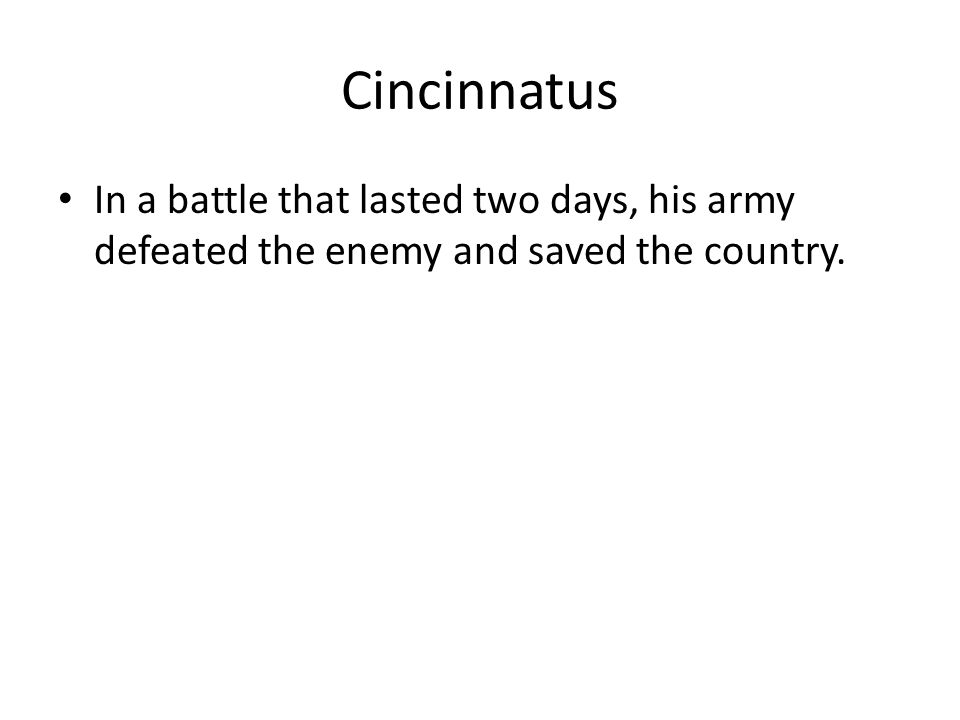 Cincinnatus In a battle that lasted two days, his army defeated the enemy and saved the country.
