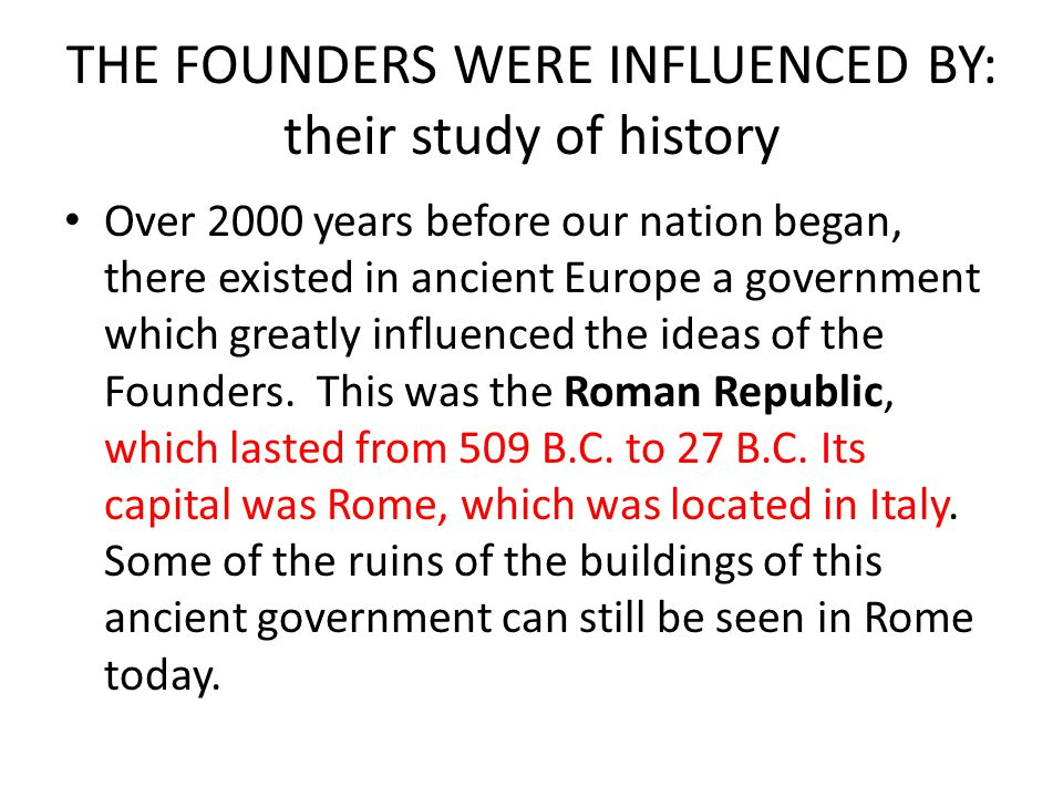 THE FOUNDERS WERE INFLUENCED BY: their study of history