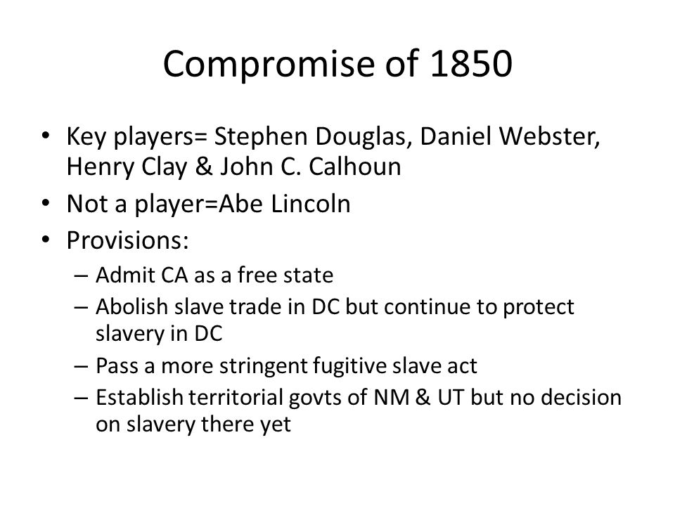 Compromise of 1850 Key players= Stephen Douglas, Daniel Webster, Henry Clay & John C. Calhoun. Not a player=Abe Lincoln.