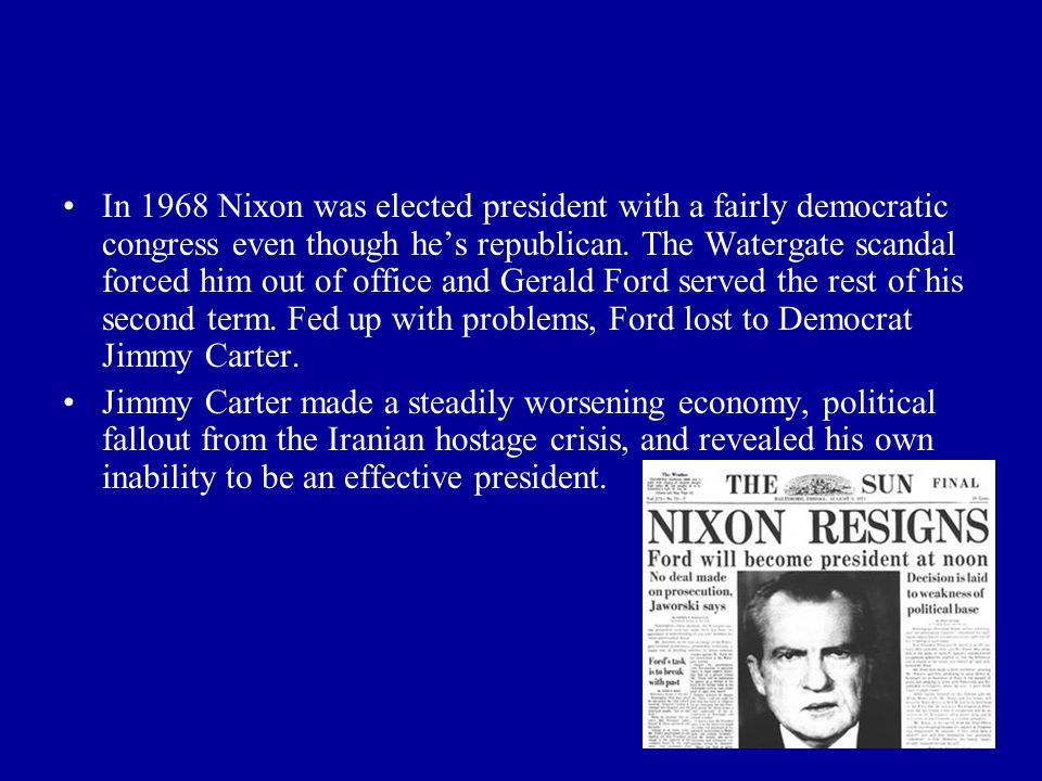 In 1968 Nixon was elected president with a fairly democratic congress even though he's republican. The Watergate scandal forced him out of office and Gerald Ford served the rest of his second term. Fed up with problems, Ford lost to Democrat Jimmy Carter.