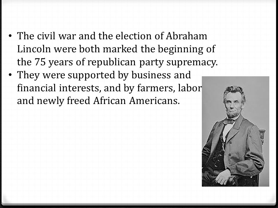 The civil war and the election of Abraham Lincoln were both marked the beginning of the 75 years of republican party supremacy.