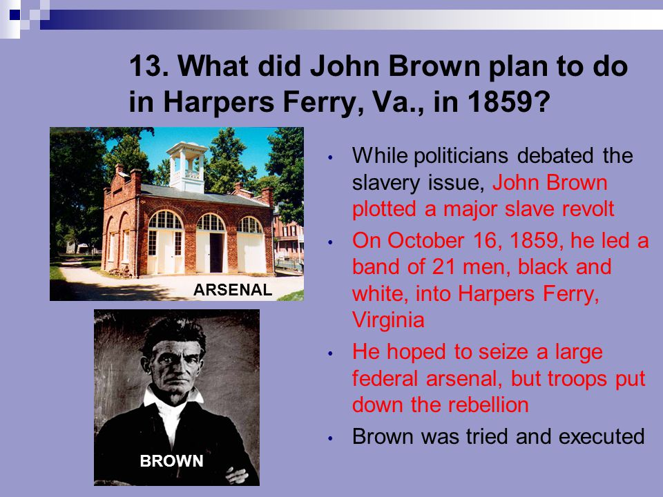 13. What did John Brown plan to do in Harpers Ferry, Va., in 1859