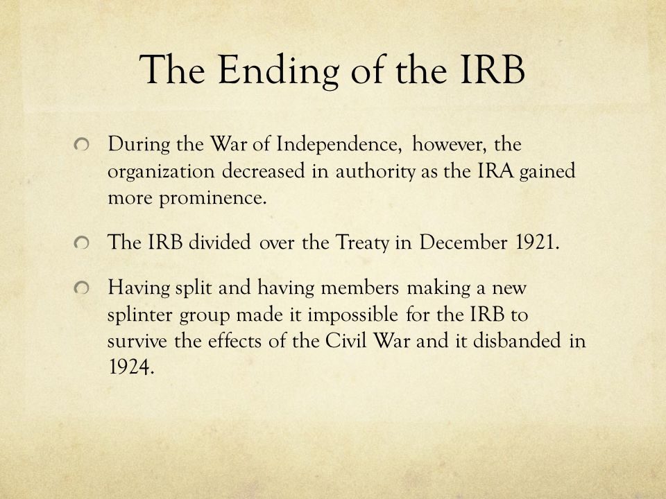 The Ending of the IRB During the War of Independence, however, the organization decreased in authority as the IRA gained more prominence.