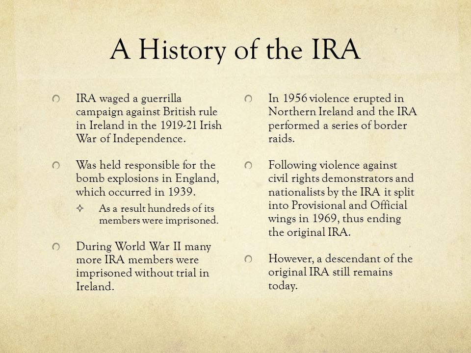 A History of the IRA IRA waged a guerrilla campaign against British rule in Ireland in the 1919-21 Irish War of Independence.