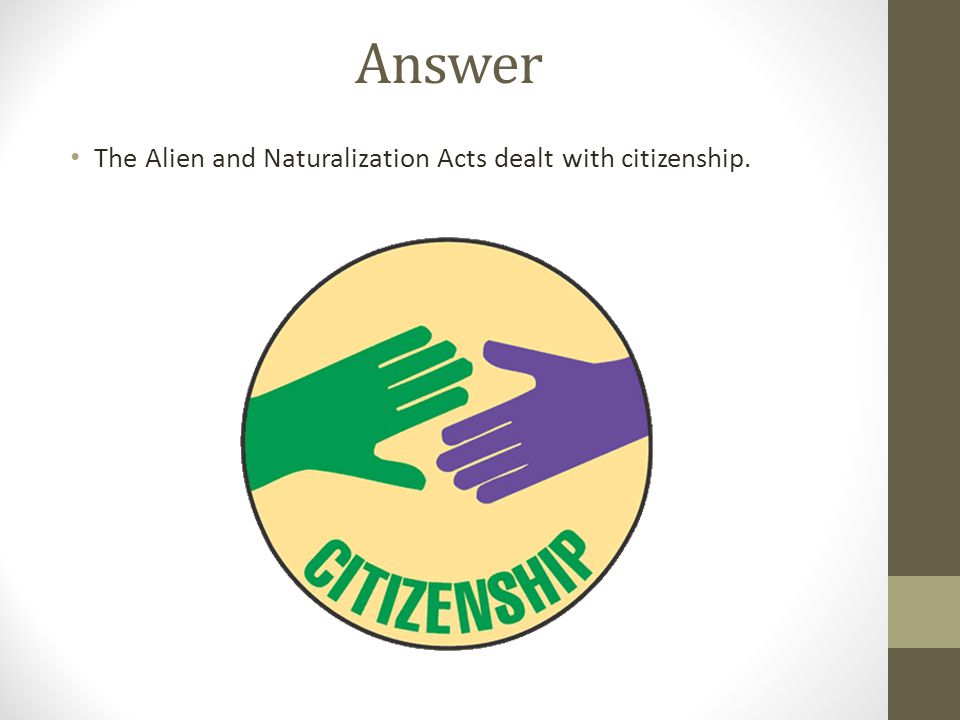 Answer The Alien and Naturalization Acts dealt with citizenship.