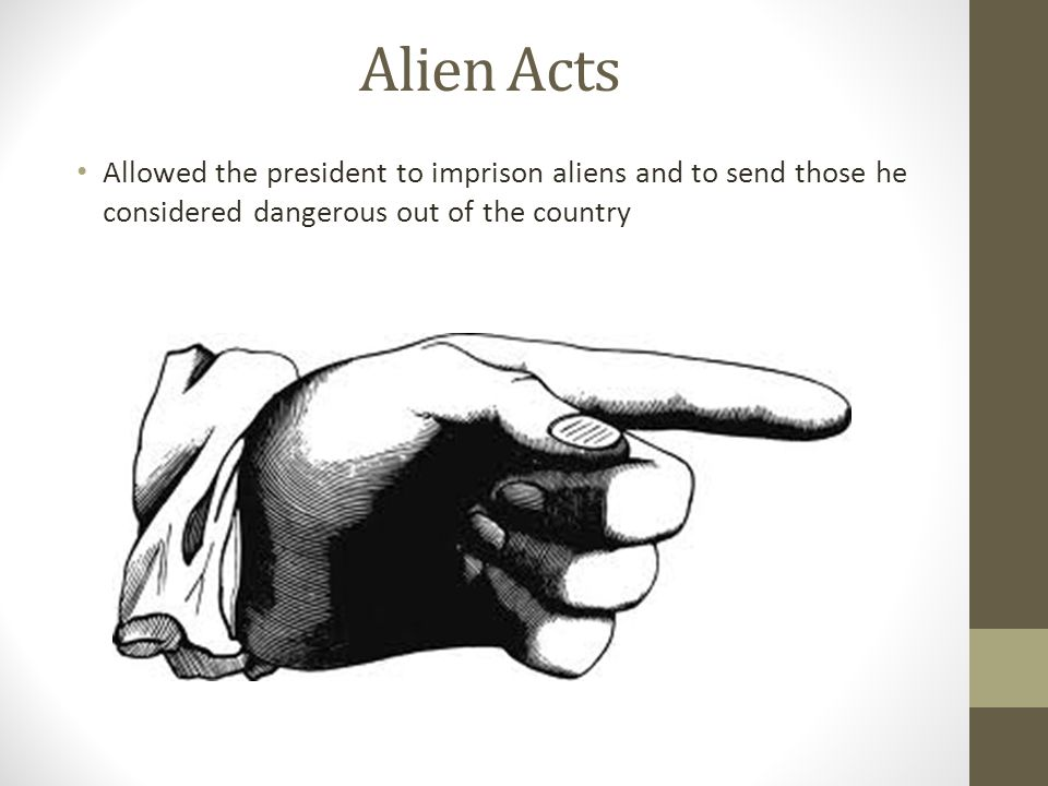 Alien Acts Allowed the president to imprison aliens and to send those he considered dangerous out of the country.