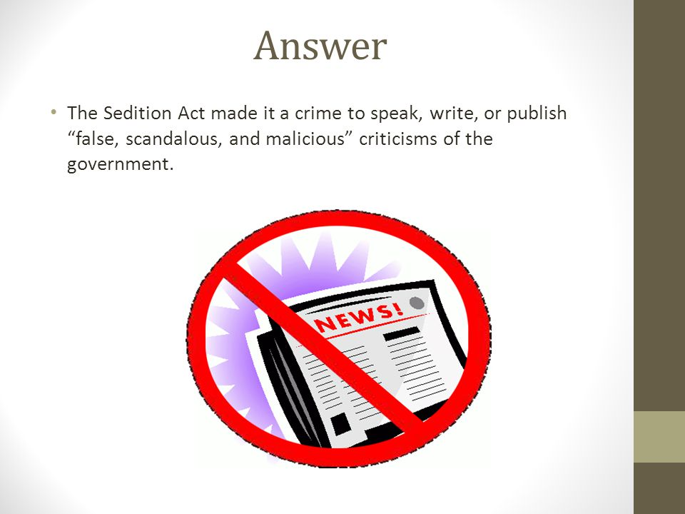 Answer The Sedition Act made it a crime to speak, write, or publish false, scandalous, and malicious criticisms of the government.