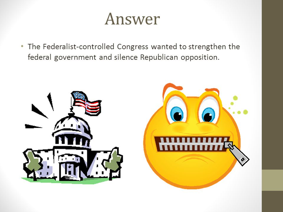 Answer The Federalist-controlled Congress wanted to strengthen the federal government and silence Republican opposition.