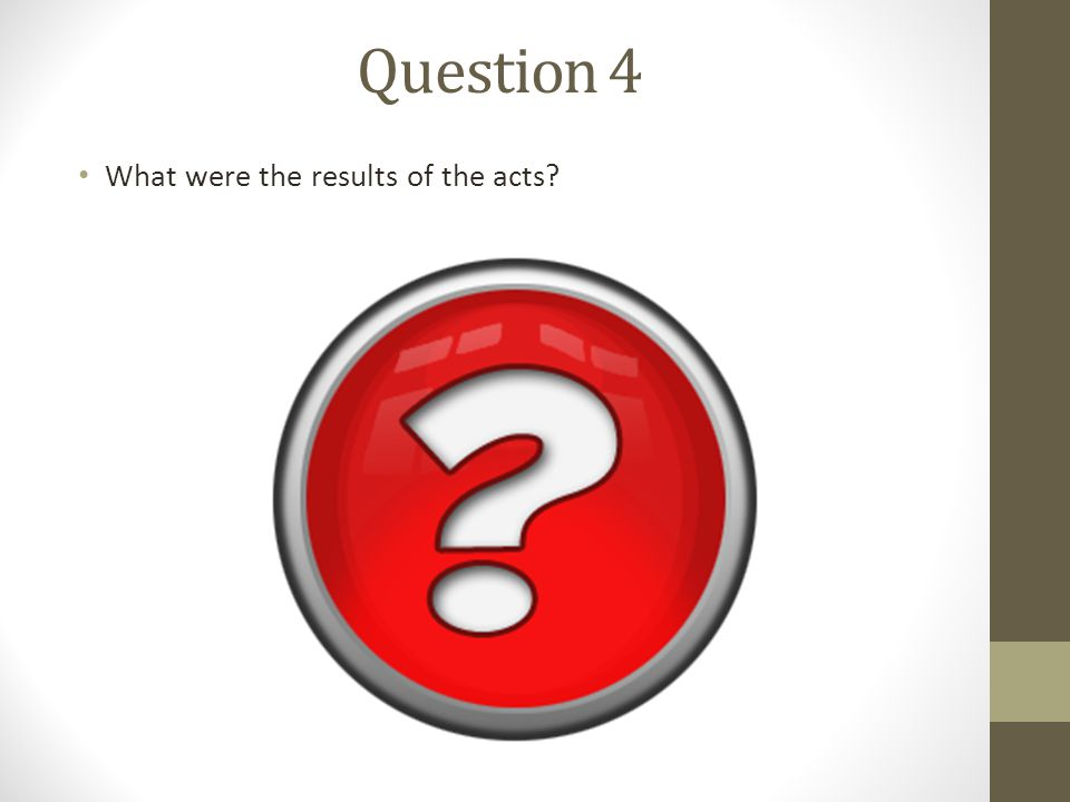 Question 4 What were the results of the acts