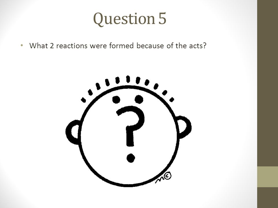 Question 5 What 2 reactions were formed because of the acts