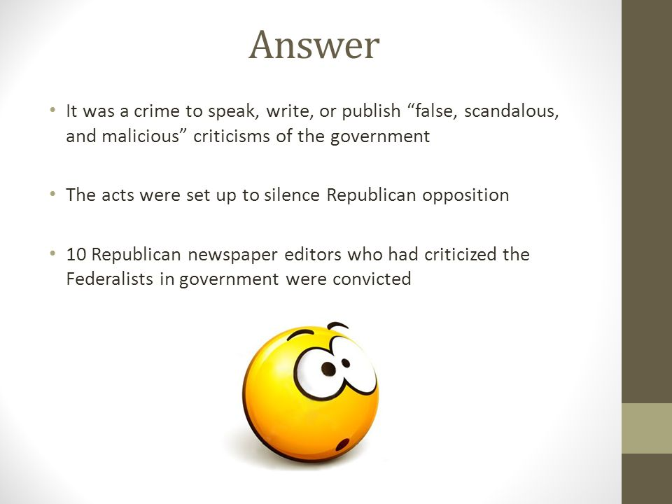 Answer It was a crime to speak, write, or publish false, scandalous, and malicious criticisms of the government.