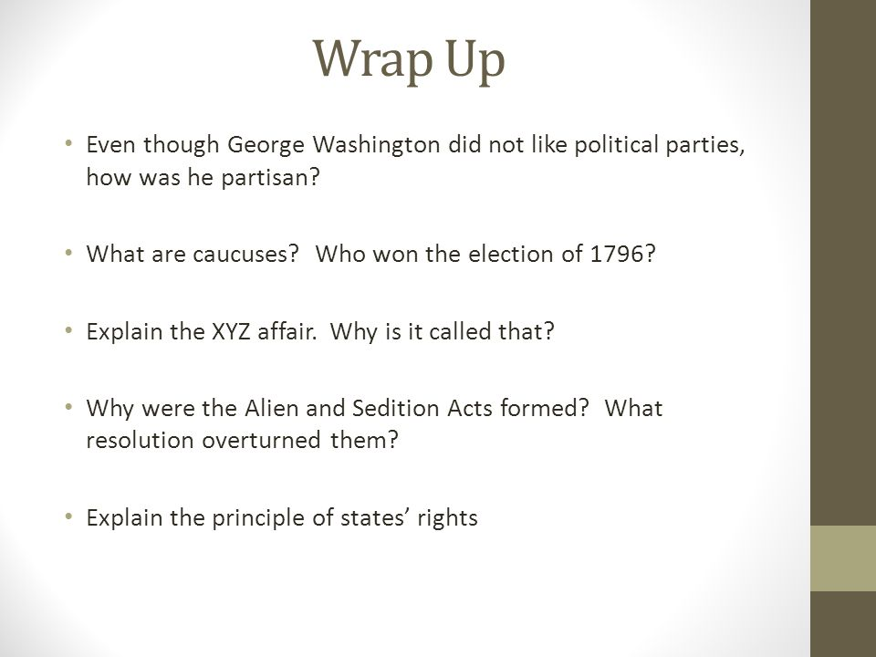 Wrap Up Even though George Washington did not like political parties, how was he partisan What are caucuses Who won the election of 1796
