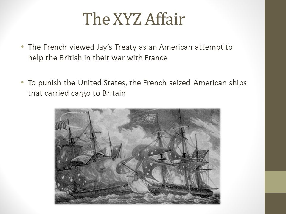 The XYZ Affair The French viewed Jay's Treaty as an American attempt to help the British in their war with France.
