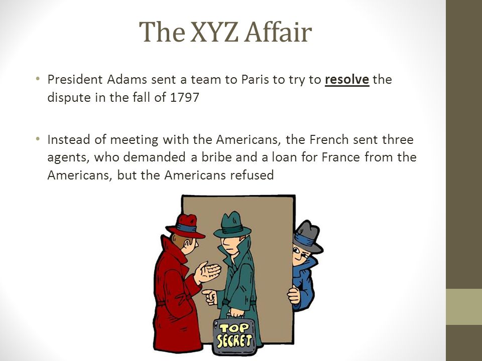 The XYZ Affair President Adams sent a team to Paris to try to resolve the dispute in the fall of 1797.