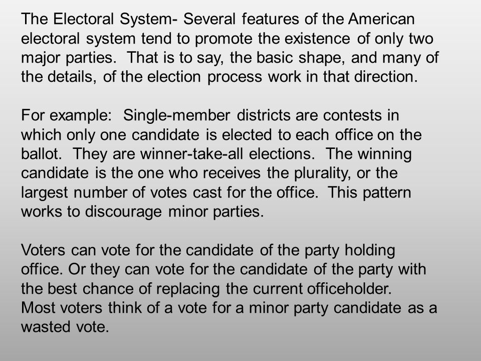 The Electoral System- Several features of the American electoral system tend to promote the existence of only two major parties. That is to say, the basic shape, and many of the details, of the election process work in that direction.