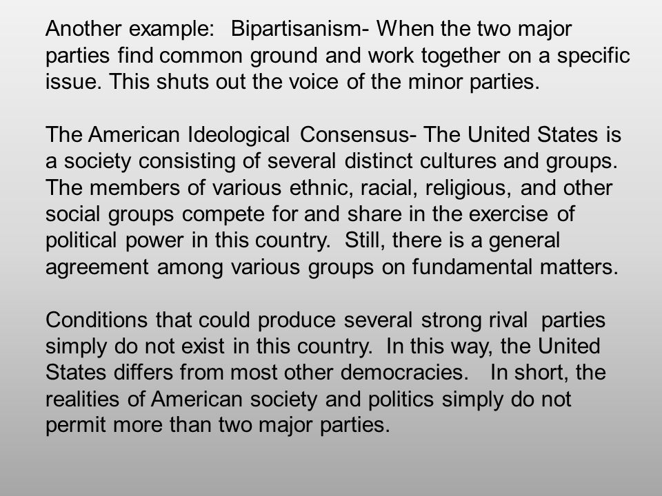 Another example: Bipartisanism- When the two major parties find common ground and work together on a specific issue. This shuts out the voice of the minor parties.