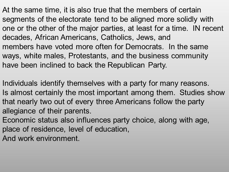 At the same time, it is also true that the members of certain segments of the electorate tend to be aligned more solidly with one or the other of the major parties, at least for a time. IN recent decades, African Americans, Catholics, Jews, and members have voted more often for Democrats. In the same ways, white males, Protestants, and the business community have been inclined to back the Republican Party.