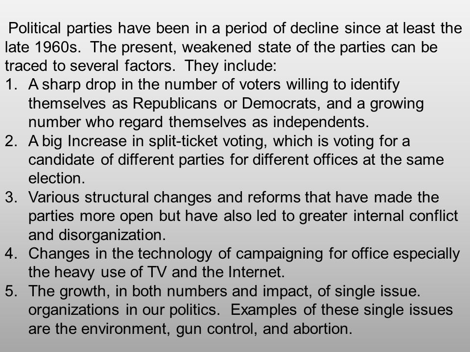 Political parties have been in a period of decline since at least the late 1960s. The present, weakened state of the parties can be traced to several factors. They include: