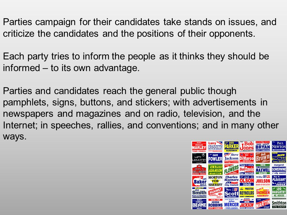 Parties campaign for their candidates take stands on issues, and criticize the candidates and the positions of their opponents.