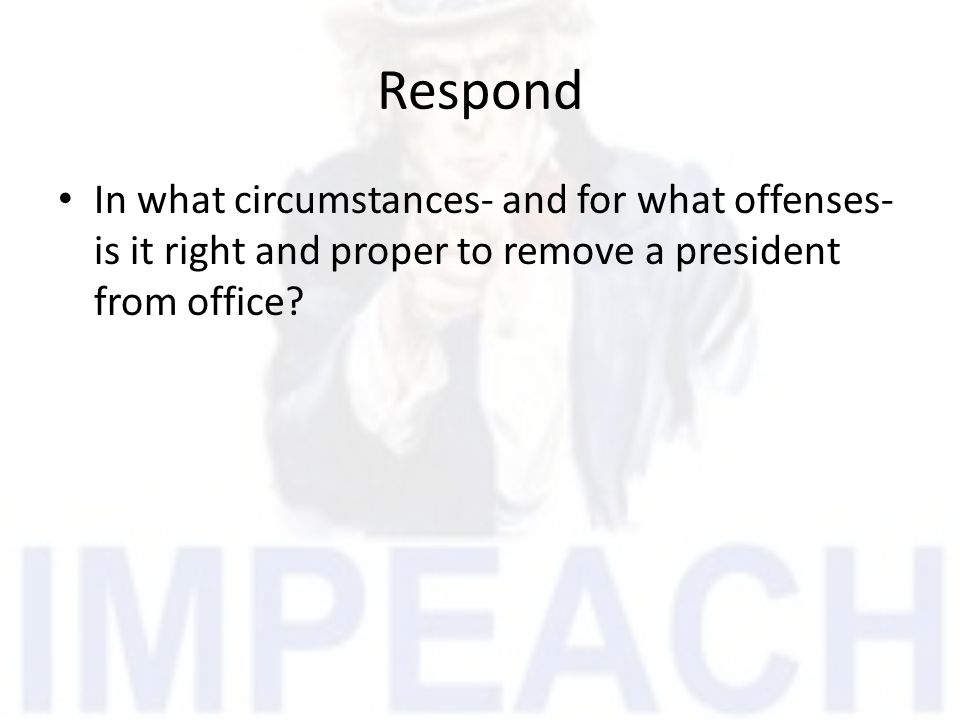 Respond In what circumstances- and for what offenses- is it right and proper to remove a president from office