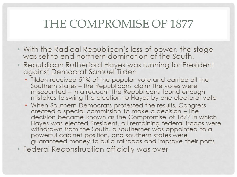 The compromise of 1877 With the Radical Republican's loss of power, the stage was set to end northern domination of the South.