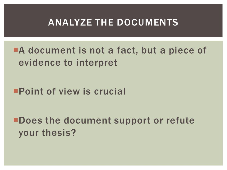 Analyze the Documents A document is not a fact, but a piece of evidence to interpret. Point of view is crucial.