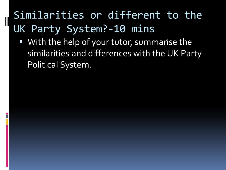 Similarities or different to the UK Party System -10 mins