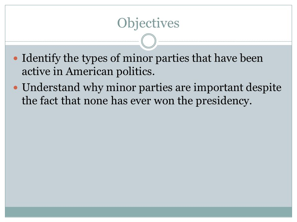 Objectives Identify the types of minor parties that have been active in American politics.