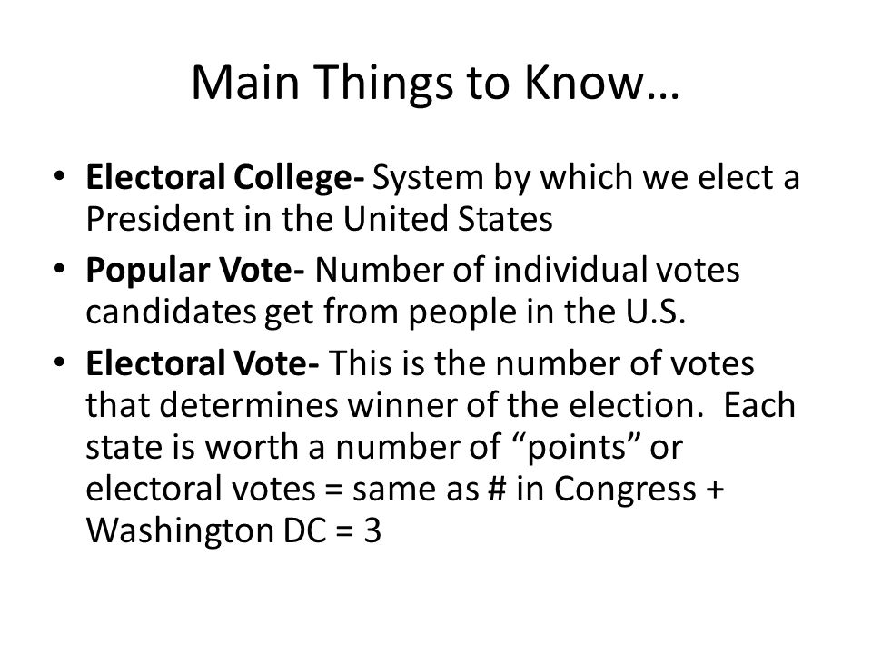 Main Things to Know… Electoral College- System by which we elect a President in the United States.