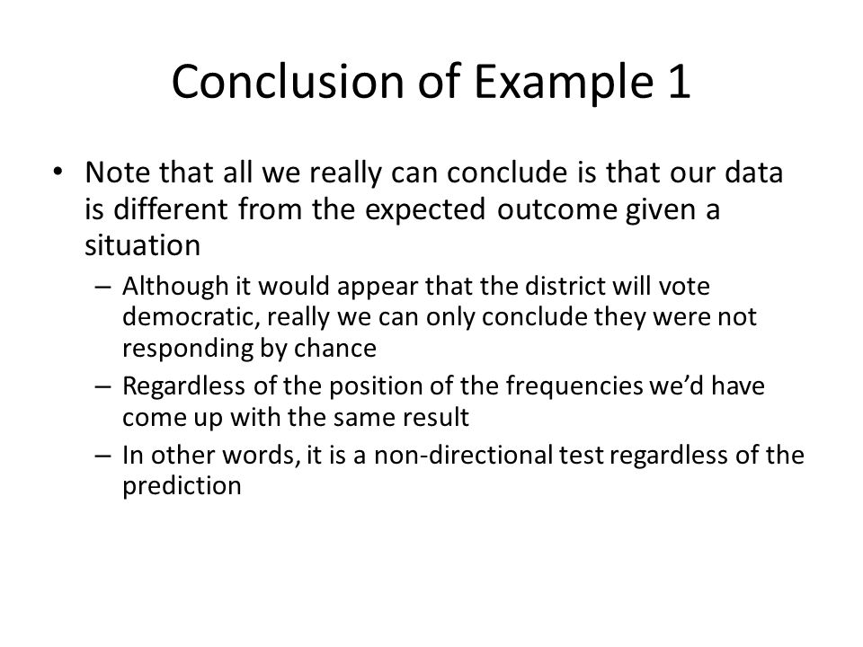 Conclusion of Example 1 Note that all we really can conclude is that our data is different from the expected outcome given a situation.