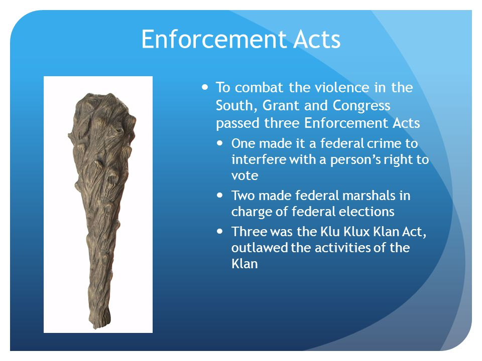 Enforcement Acts To combat the violence in the South, Grant and Congress passed three Enforcement Acts.