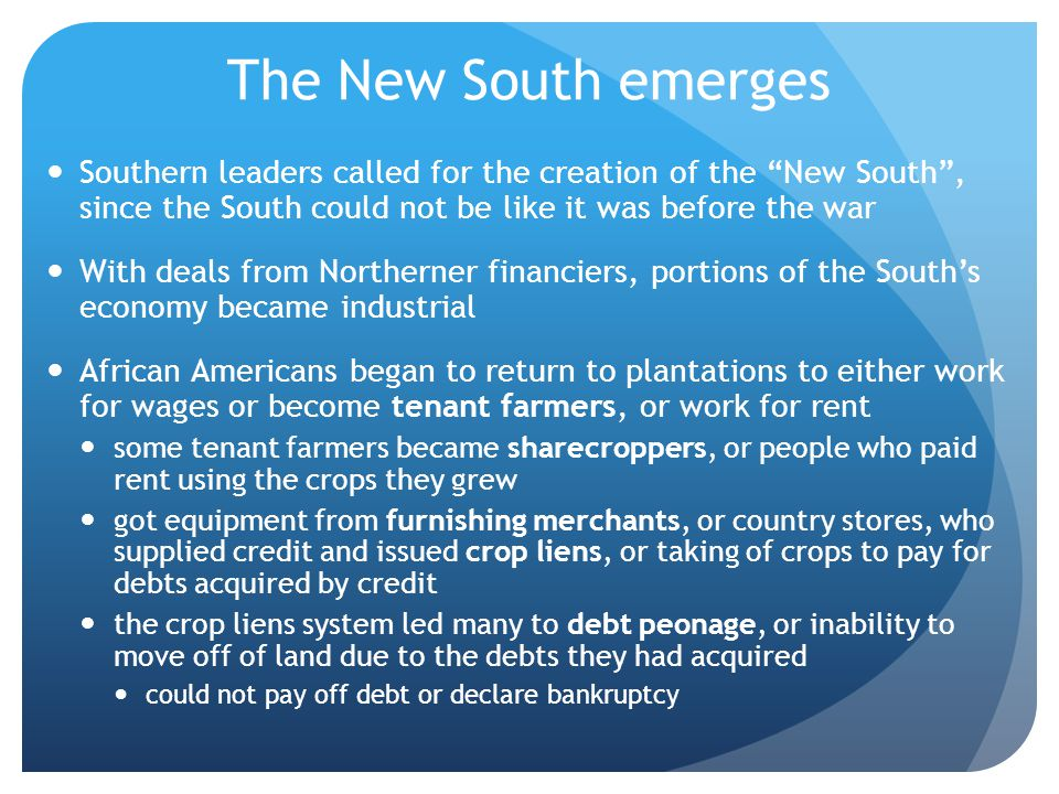 The New South emerges Southern leaders called for the creation of the New South , since the South could not be like it was before the war.
