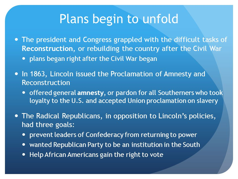 Plans begin to unfold The president and Congress grappled with the difficult tasks of Reconstruction, or rebuilding the country after the Civil War.