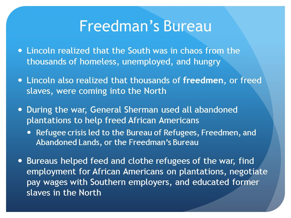 Freedman's Bureau Lincoln realized that the South was in chaos from the thousands of homeless, unemployed, and hungry.