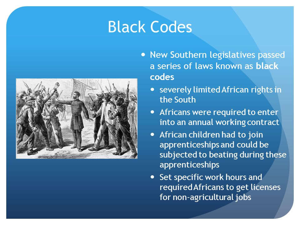 Black Codes New Southern legislatives passed a series of laws known as black codes. severely limited African rights in the South.