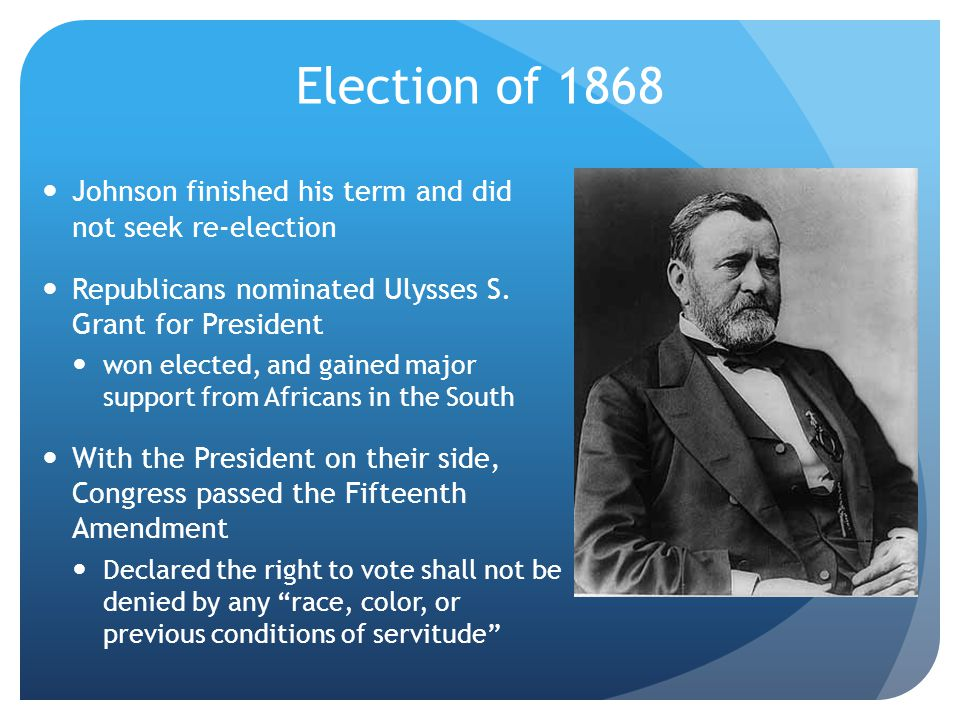 Election of 1868 Johnson finished his term and did not seek re-election. Republicans nominated Ulysses S. Grant for President.
