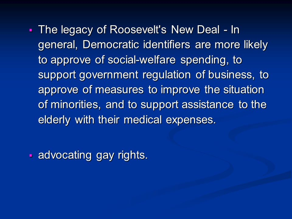 The legacy of Roosevelt s New Deal - In general, Democratic identifiers are more likely to approve of social-welfare spending, to support government regulation of business, to approve of measures to improve the situation of minorities, and to support assistance to the elderly with their medical expenses.