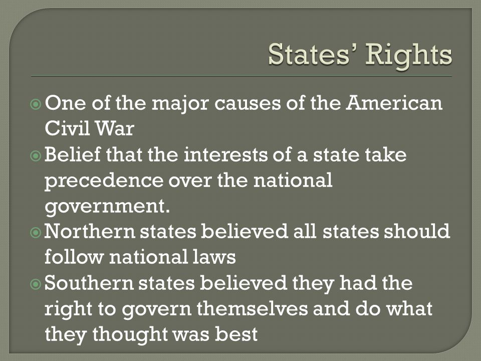 States' Rights One of the major causes of the American Civil War