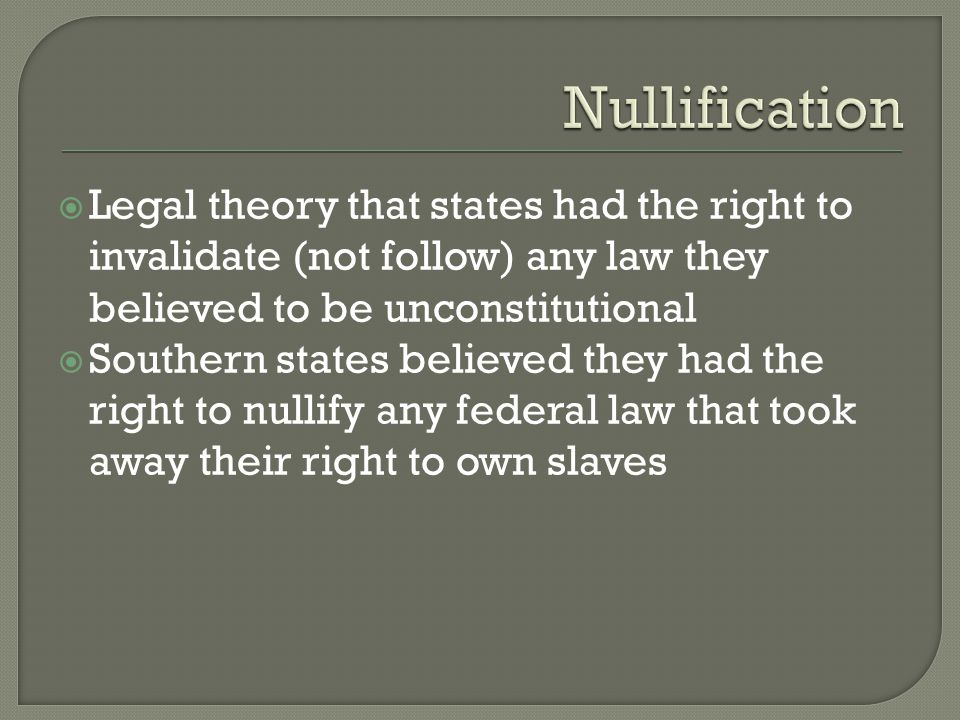 Nullification Legal theory that states had the right to invalidate (not follow) any law they believed to be unconstitutional.