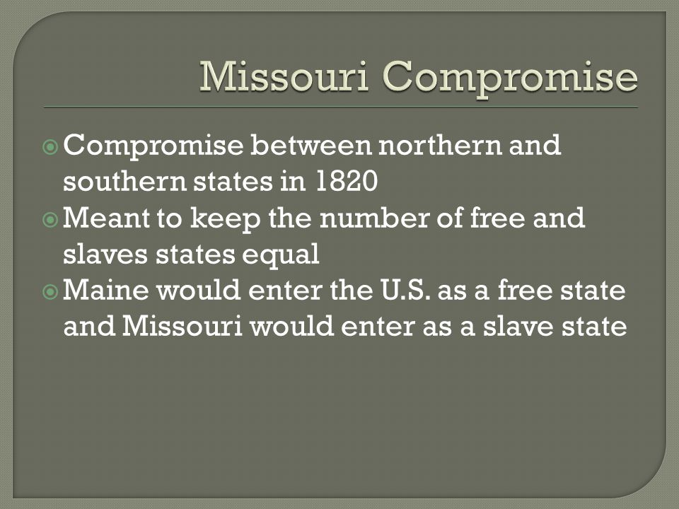 Missouri Compromise Compromise between northern and southern states in 1820. Meant to keep the number of free and slaves states equal.