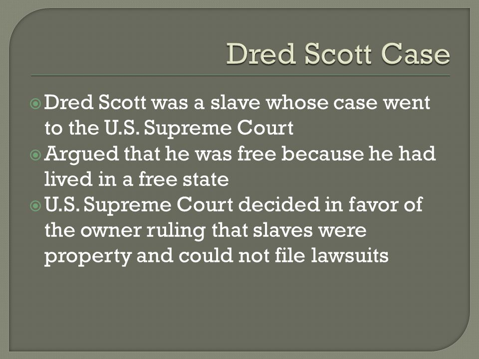 Dred Scott Case Dred Scott was a slave whose case went to the U.S. Supreme Court. Argued that he was free because he had lived in a free state.