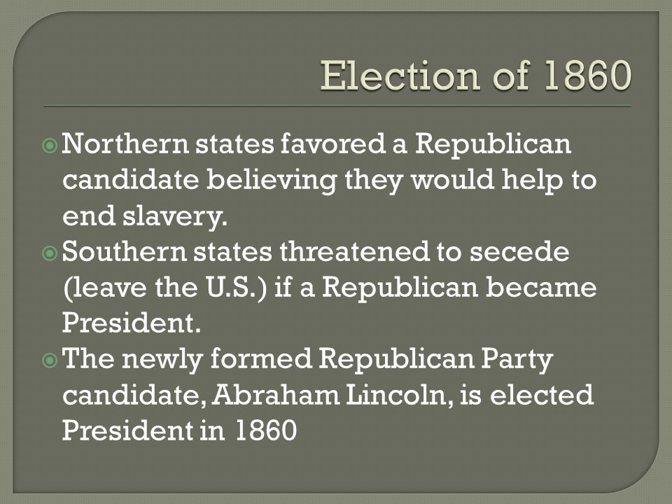 Election of 1860 Northern states favored a Republican candidate believing they would help to end slavery.