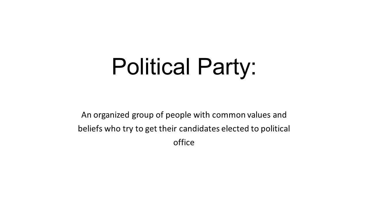 Political Party: An organized group of people with common values and