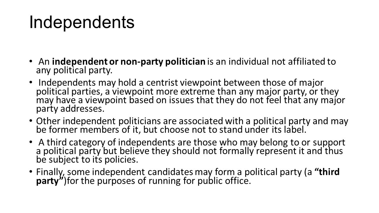 Independents An independent or non-party politician is an individual not affiliated to any political party.