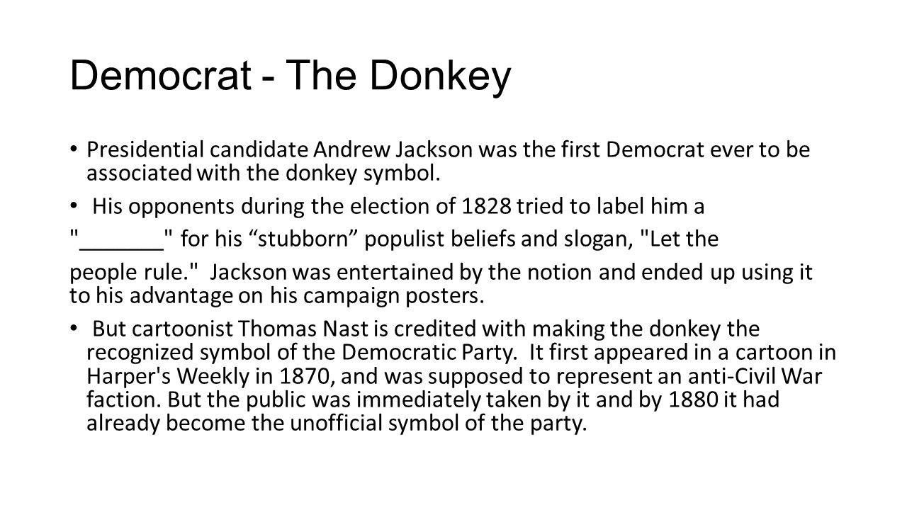 Democrat - The Donkey Presidential candidate Andrew Jackson was the first Democrat ever to be associated with the donkey symbol.